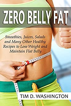 Zero Belly Fat: Smoothies, Juices, Salads and Many Other