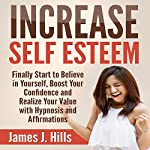 Increase Self Esteem: Finally Start to Believe in Yourself, Boost Your Confidence and Realize Your Value with Hypnosis and Affirmations | James J. Hills