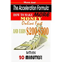 The Acceleration Formula: How to Make More Money Online Fast and Earn $200-$500 Per Day Within 20 Minutes!