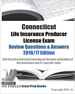 Connecticut Life Insurance Producer License Exam Review Questions & Answers 2016/17 Edition: Self-Practice Exercises focusing on the basic principles of life insurance and CT specific rules