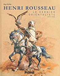 Henri Rousseau : Le dernier orientaliste (1875-1933) par Paul Ruffié