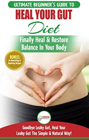 Heal Your Gut: The Ultimate Beginner's Heal Your Leaky Gut Diet Guide - Finally Heal & Restore Balance In Your Body + 50 Nourishing & Repairing Recipes