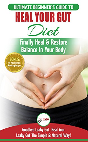 Heal Your Gut: The Ultimate Beginner's Heal Your Leaky Gut Diet Guide - Finally Heal & Restore Balance In Your Body + 50 Nourishing & Repairing Recipes by HMW Publishing