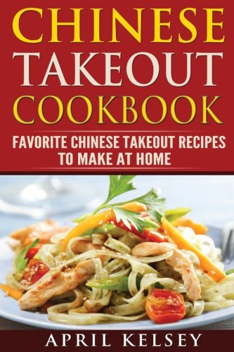 Chinese Takeout Cookbook: Favourites  Chinese Takeout Recipes To Make At Home (Takeout Cookbooks Book (I & II ))