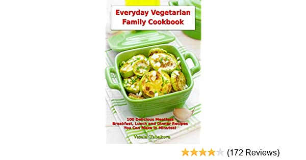 Everyday Vegetarian Family Cookbook: 100 Delicious Meatless Breakfast, Lunch and Dinner Recipes You Can Make in Minutes!: Healthy Weight Loss Diets (Vegetarian Living and Cooking Book 1)