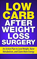 Low Carb After Weight Loss Surgery: An Action Plan to Lose Weight, Raise Metabolism, and Claim More Energy