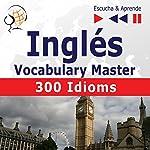 300 Idioms: Inglés Vocabulary Master - Nivel intermedio / avanzado B2-C1 (Escucha & Aprende) | Dorota Guzik,Dominika Tkaczyk