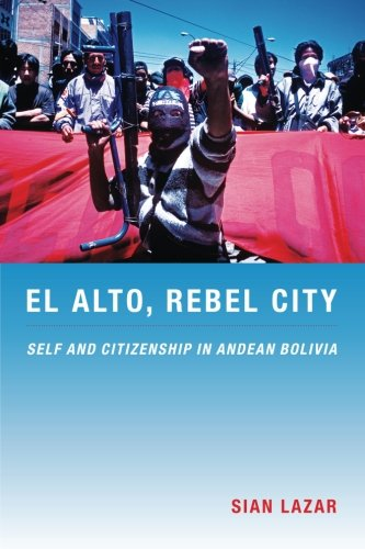 El Alto, Rebel City: Self and Citizenship in Andean Bolivia (Latin America Otherwise)