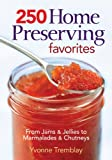 250 Home Preserving Favorites: From Jams and Jellies to Marmalades and Chutneys