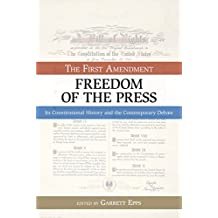 The First Amendment, Freedom of the Press: Its Constitutional History and the Contempory Debate