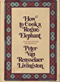 img - for How to Cook a Rogue Elephant: The Recipes and Recollections of Peter Van Rensselaer Livingston book / textbook / text book