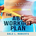 The ABC Workout Plan: Firm, Tone, and Tighten Your Abs, Butt, and Core | Dale L. Roberts