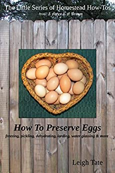 How To Preserve Eggs: Freezing, Pickling, Dehydrating, Larding, Water Glassing, & More (The Little Series of Homestead How-Tos from 5 Acres & A Dream Book 1) (English Edition) de [Tate, Leigh]