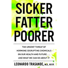 Sicker, Fatter, Poorer: The Urgent Threat of Hormone-Disrupting Chemicals to Our Health and Future . . . and What We Can Do About It