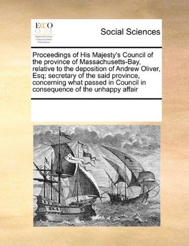 Download Proceedings of His Majesty's Council of the province of Massachusetts-Bay, relative to the deposition of Andrew Oliver, Esq; secretary of the said ... Council in consequence of the unhappy affair PDF
