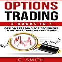 Options Trading: 2-in-1 Bundle: Options Trading for Beginners and Options Trading Strategies Audiobook by G. Smith Narrated by Michael Hatak, Michael Ahr