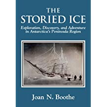 The Storied Ice: Exploration, Discovery, and Adventure in Antarctica's Peninsula Region