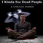 I Kinda See Dead People: A Spiritual Memoir | Skylar Hoffman