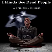 I Kinda See Dead People: A Spiritual Memoir Audiobook by Skylar Hoffman Narrated by Alex Wakeland