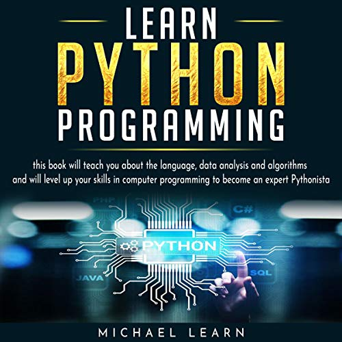 Learn Python Programming: This Book Will Teach You About the Language, Data Analysis, and Algorithms and Will Level up Your Skills in Computer Programming to Become an Expert Pythonista
