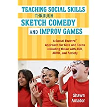 Teaching Social Skills Through Sketch Comedy and Improv Games: A Social Theatre™ Approach for Kids and Teens including those with ASD, ADHD, and Anxiety
