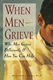 When Men Grieve: Why Men Grieve Differently and How You Can Help