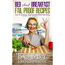 Bed And Breakfast Fail Proof Recipes: How To Cook Easy, Good And Fast While Half Asleep