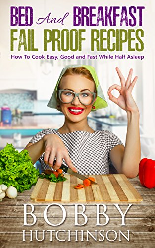 Bed And Breakfast Fail Proof Recipes: How To Cook Easy, Good And Fast While Half Asleep by Bobby Hutchinson