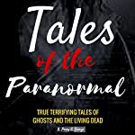 Tales of the Paranormal: True Terrifying Tales of Ghosts and the Living Dead | B. Perry E. Scarze
