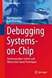 Debugging Systems-On-Chip : Communication-Centric and Abstraction-based Techniques, Vermeulen, Bart and Goossens, Kees, 3319062417