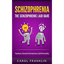 Schizophrenia: The - Schizophrenic - Laid Bare: Psychosis, Paranoid Schizophrenia, Split Personality (Mental Illness, Bipolar, Schizoaffective, Schizophrenia ... Mental Health, Personality Disorder)