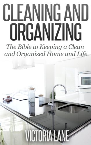 Cleaning and Organizing: The Bible to Keeping a Clean Organized Home and Life (Lane Victoria)