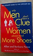 Why Men Don't Have a Clue and Women Always Need More Shoes: The Ultimate Guide to the Opposite Sex [Paperback] [2004] (Author) Barbara Pease, Allan Pease