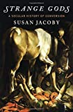 Strange Gods: A Secular History of Conversion by Susan Jacoby (2016-02-16)