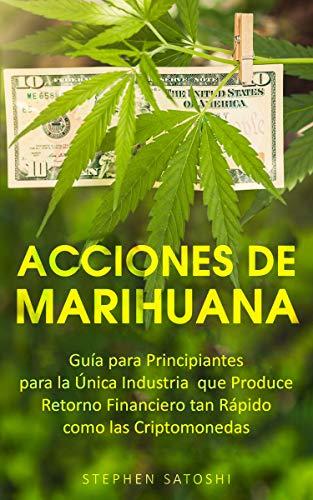 Acciones de Marihuana: Guía para Principiantes para la Única Industria que Produce Retorno Financiero tan
