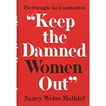 'Keep the Damned Women Out': The Struggle for Coeducation