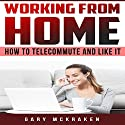 Working From Home: How to Telecommute and Like It Audiobook by Gary McKraken Narrated by Christy Lynn
