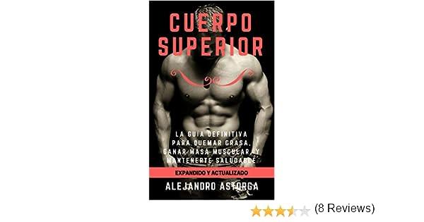 Cuerpo Superior: La guía definitiva para quemar grasa, ganar masa muscular, y mantenerte saludable eBook: Alejandro Astorga: Amazon.es: Tienda Kindle