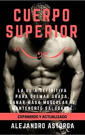 Cuerpo Superior: La guía definitiva para quemar grasa, ganar masa muscular, y mantenerte saludable