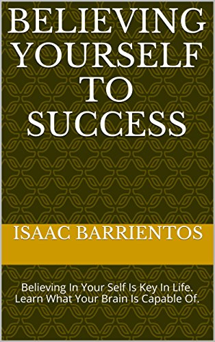 Believing Yourself To Success: Believing In Your Self Is Key In Life. Learn What Your Brain Is Capable Of. (Believing In Yourself Book 1)