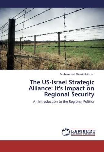The US-Israel Strategic Alliance: It's Impact on Regional Security: An Introduction to the Regional Politics ebook