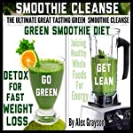 The Ultimate Great Tasting Green Smoothie Cleanse: Green Smoothie Diet and Detox for Fast Weight Loss  | Alex Grayson