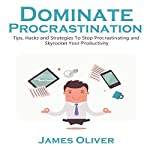 Dominate Procrastination: Tips, Hacks, and Strategies to Stop Procrastinating and Skyrocket Your Productivity: Total Freelancing Domination, Book 2 | James Oliver