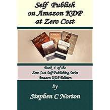 Self Publish on Amazon KDP at Zero Cost: Publish and distribute to the world at zero cost (The Zero Cost Self Publishing Series Book 4)