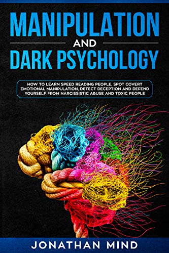 Manipulation and Dark Psychology: How to Learn Speed Reading People, Spot Covert Emotional Manipulation, Detect Deception and Defend Yourself from Narcissistic Abuse and Toxic People (Dark Persuasion Techniques The Psychology Of Manipulation)