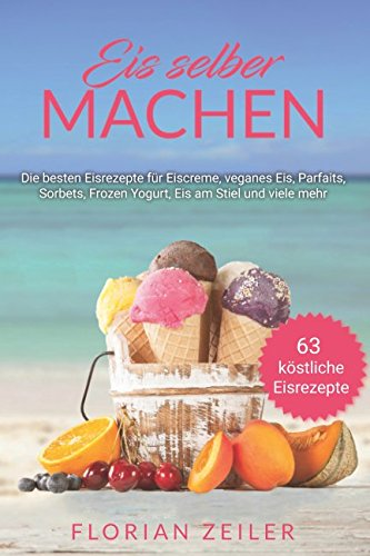 Eis selber machen: Die besten Eisrezepte für Eiscreme, veganes Eis, Parfaits, Sorbets, Frozen Yogurt, Eis am Stiel und viele mehr (German Edition) by Independently published