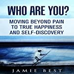 Who Are You? Moving Beyond Pain to True Happiness and Self-Discovery | Jamie Best