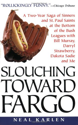 Slouching Toward Fargo:: A Two-Year Saga Of Sinners And St. Paul Saints At The Bottom Of The Bush Leagues With Bill Murray, Darryl Strawberry, Dakota Sadie And Me pdf epub