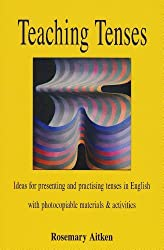 By Rosemary Aitken - Teaching Tenses: Ideas for Presenting and Practising Tenses in English