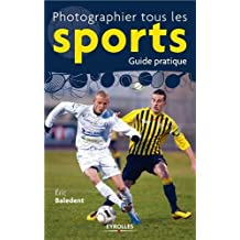 PHOTOGRAPHIER TOUS LES SPORTS, GUIDE PRATIQUE